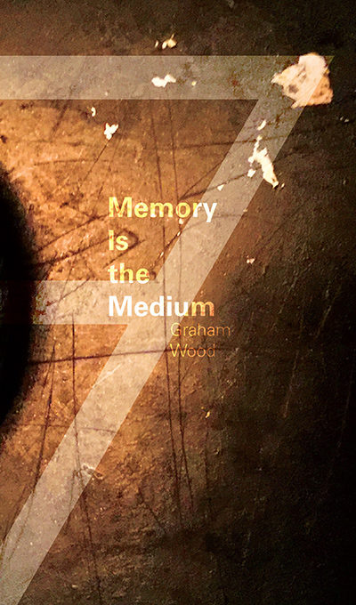 Memory is the Medium by Graham Wood